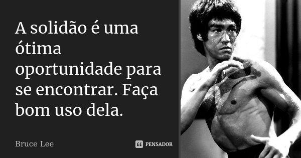 A Solidão é Uma ótima Oportunidade Bruce Lee