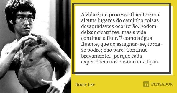 A vida é um processo fluente e em alguns lugares do caminho coisas desagradáveis ocorrerão. Podem deixar cicatrizes, mas a vida continua a fluir. É como a água ... Frase de Bruce Lee.