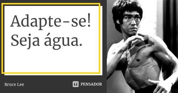 Adapte-se! Seja água.... Frase de Bruce Lee.