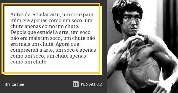 Antes de estudar arte, um soco para mim era apenas como um soco, um chute apenas como um chute. Depois que estudei a arte, um soco não era mais um soco, um chut... Frase de Bruce Lee.