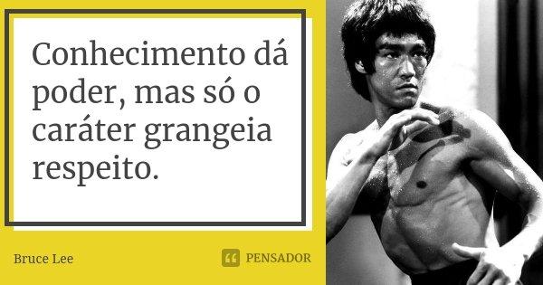 Conhecimento dá poder, mas só o caráter grangeia respeito.... Frase de Bruce Lee.