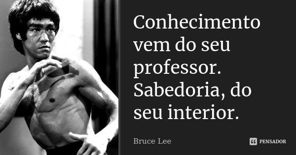 Conhecimento vem do seu professor. Sabedoria, do seu interior.... Frase de Bruce Lee.