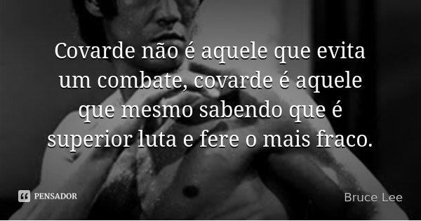 Covarde não é aquele que evita um combate, covarde é aquele que mesmo sabendo que é superior luta e fere o mais fraco.... Frase de Bruce Lee.