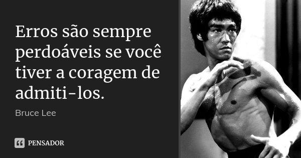 Erros são sempre perdoáveis se você tiver a coragem de admiti-los.... Frase de Bruce Lee.