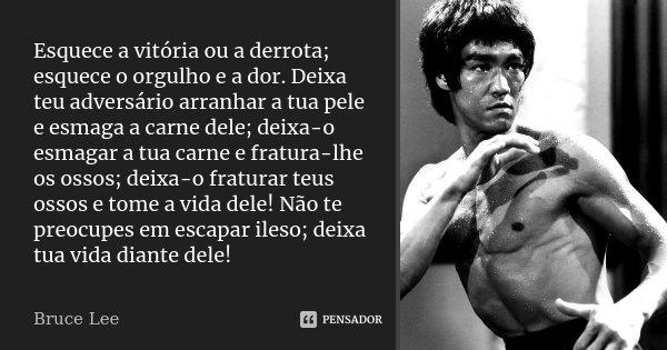Esquece a vitória ou a derrota; esquece o orgulho e a dor. Deixa teu adversário arranhar a tua pele e esmaga a carne dele; deixa-o esmagar a tua carne e fratura... Frase de Bruce Lee.