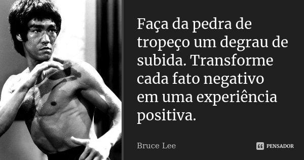Faça da pedra de tropeço, um degrau de subida. Transforme cada fato negativo, em uma experiência positiva.... Frase de Bruce Lee.
