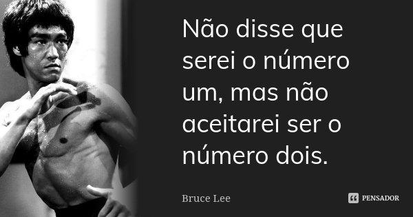 Não Disse Que Serei O Número Um Mas Bruce Lee