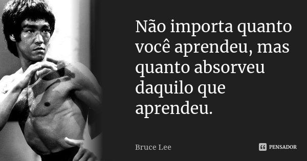 Não importa quanto você aprendeu, mas quanto absorveu daquilo que aprendeu.... Frase de Bruce Lee.