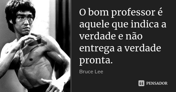 O bom professor é aquele que indica a verdade e não entrega a verdade pronta.... Frase de Bruce lee.
