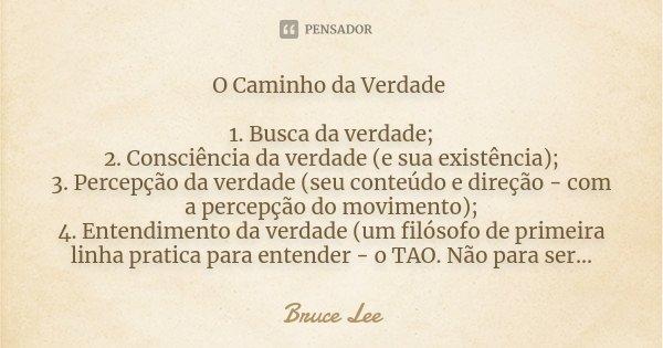 O Caminho da Verdade 1. Busca da verdade; 2. Consciência da verdade (e sua existência); 3. Percepção da verdade (seu conteúdo e direção - com a percepção do mov... Frase de Bruce Lee.