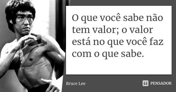 O que você sabe não tem valor; o valor está no que você faz com o que sabe.... Frase de Bruce Lee.