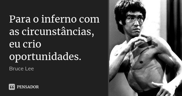 Para o inferno com as circunstâncias, eu crio oportunidades.... Frase de Bruce Lee.