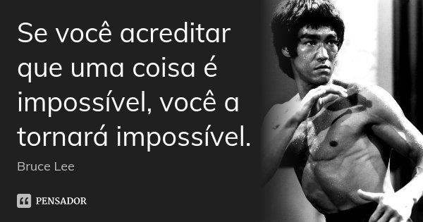 Se você acreditar que uma coisa é impossível, você a tornará impossível.... Frase de Bruce Lee.