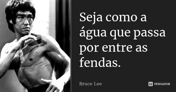 Seja como a água que passa por entre as fendas.... Frase de Bruce Lee.