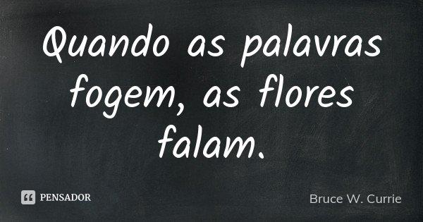 Quando as palavras fogem, as flores falam.... Frase de Bruce W. Currie.