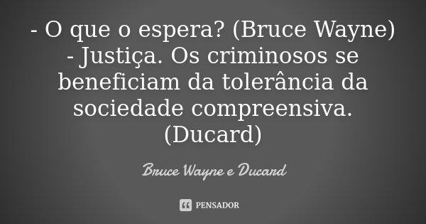 - O que o espera? (Bruce Wayne) - Justiça. Os criminosos se beneficiam da tolerância da sociedade compreensiva. (Ducard)... Frase de Bruce Wayne e Ducard.