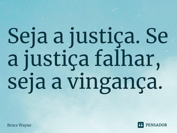 Seja a justiça. Se a justiça falhar, seja a vingança.... Frase de Bruce Wayne.