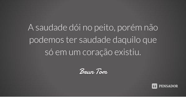 A saudade dói no peito, porém não podemos ter saudade daquilo que só em um coração existiu.... Frase de Brun Tom.