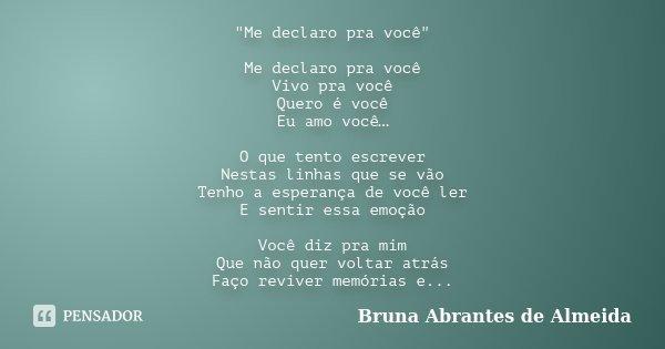 """""""Me declaro pra você"""" Me declaro pra você Vivo pra você Quero é você Eu amo você… O que tento escrever Nestas linhas que se vão Tenho a esperança de v... Frase de Bruna Abrantes de Almeida."""