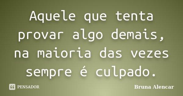 Aquele que tenta provar algo demais, na maioria das vezes sempre é culpado.... Frase de Bruna Alencar.