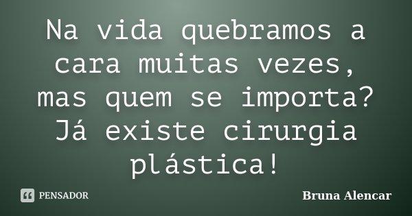 Na vida quebramos a cara muitas vezes, mas quem se importa? Já existe cirurgia plástica!... Frase de Bruna Alencar.