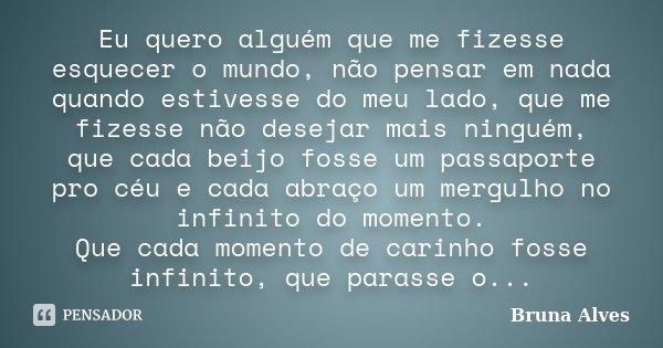 Eu quero alguém que me fizesse esquecer o mundo, não pensar em nada quando estivesse do meu lado, que me fizesse não desejar mais ninguém, que cada beijo fosse ... Frase de Bruna Alves.