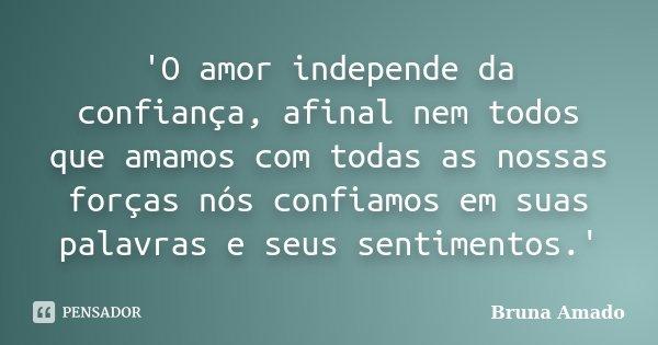 'O amor independe da confiança, afinal nem todos que amamos com todas as nossas forças nós confiamos em suas palavras e seus sentimentos.'... Frase de Bruna Amado.