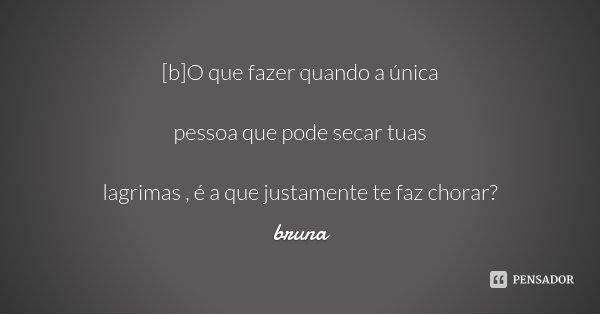 [b]O que fazer quando a única pessoa que pode secar tuas lagrimas , é a que justamente te faz chorar?... Frase de Bruna.
