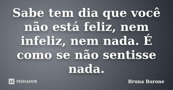 Sabe tem dia que você não está feliz, nem infeliz, nem nada. É como se não sentisse nada.... Frase de Bruna Barone.