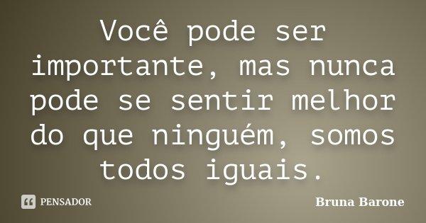 Você pode ser importante, mas nunca pode se sentir melhor do que ninguém, somos todos iguais.... Frase de Bruna Barone.