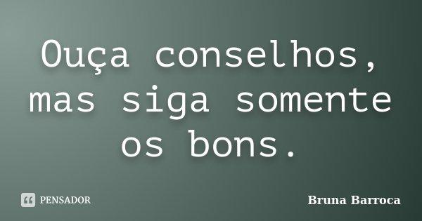 Ouça conselhos, mas siga somente os bons.... Frase de Bruna Barroca.
