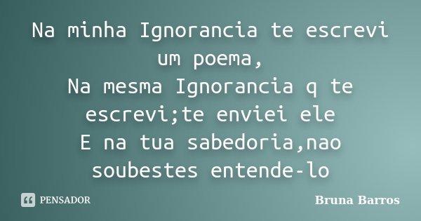 Na minha Ignorancia te escrevi um poema, Na mesma Ignorancia q te escrevi;te enviei ele E na tua sabedoria,nao soubestes entende-lo... Frase de Bruna Barros.