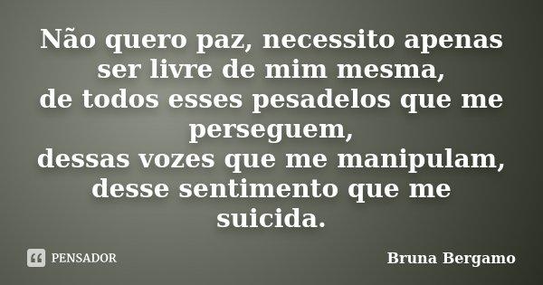 Não quero paz, necessito apenas ser livre de mim mesma, de todos esses pesadelos que me perseguem, dessas vozes que me manipulam, desse sentimento que me suicid... Frase de Bruna Bergamo.