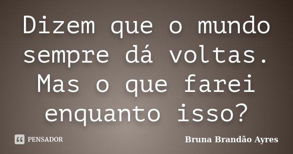 Dizem que o mundo sempre dá voltas. Mas o que farei enquanto isso?... Frase de Bruna Brandão Ayres.