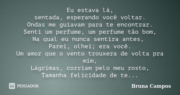 Eu estava lá, sentada, esperando você voltar. Ondas me guiavam para te encontrar. Senti um perfume, um perfume tão bom, Na qual eu nunca sentira antes, Parei, o... Frase de Bruna Campos.