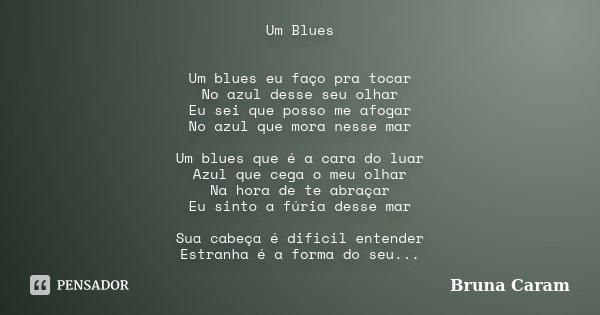 Um Blues Um blues eu faço pra tocar No azul desse seu olhar Eu sei que posso me afogar No azul que mora nesse mar Um blues que é a cara do luar Azul que cega o ... Frase de Bruna Caram.