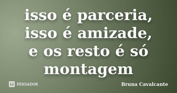 isso é parceria, isso é amizade, e os resto é só montagem... Frase de Bruna Cavalcante.
