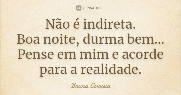 Não é indireta. Boa noite, durma bem... Pense em mim e acorde para a realidade.... Frase de Bruna Correia.