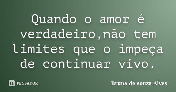 Quando o amor é verdadeiro,não tem limites que o impeça de continuar vivo.... Frase de Bruna de souza Alves.