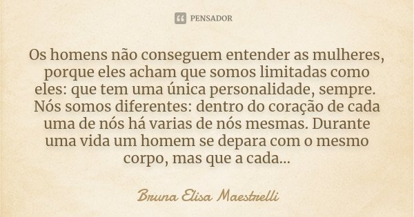 Os homens não conseguem entender as mulheres, porque eles acham que somos limitadas como eles: que tem uma única personalidade, sempre. Nós somos diferentes: de... Frase de Bruna Elisa Maestrelli.