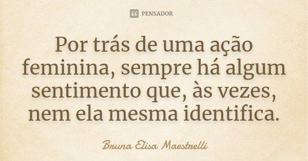 Por trás de uma ação feminina, sempre há algum sentimento que, às vezes, nem ela mesma identifica.... Frase de Bruna Elisa Maestrelli.