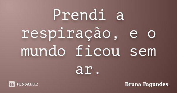 Prendi a respiração, e o mundo ficou sem ar.... Frase de Bruna Fagundes.