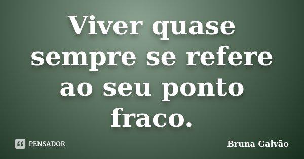 Viver quase sempre se refere ao seu ponto fraco.... Frase de Bruna Galvão.