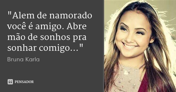 """""""Alem de namorado você é amigo. Abre mão de sonhos pra sonhar comigo...""""... Frase de Bruna Karla."""