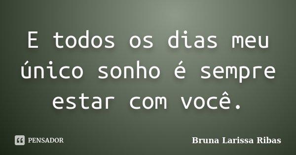 E todos os dias meu único sonho é sempre estar com você.... Frase de Bruna Larissa Ribas.