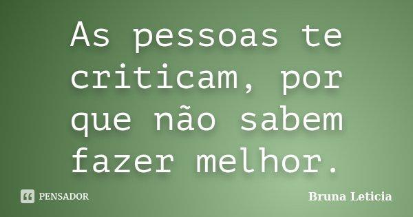 As pessoas te criticam, por que não sabem fazer melhor.... Frase de Bruna Leticia.
