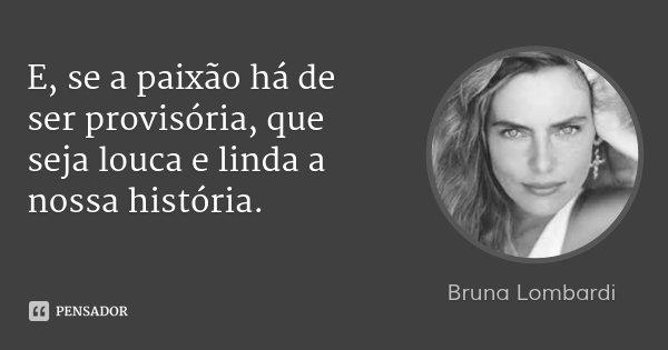 E, se a paixão há de ser provisória, que seja louca e linda a nossa história.... Frase de Bruna Lombardi.