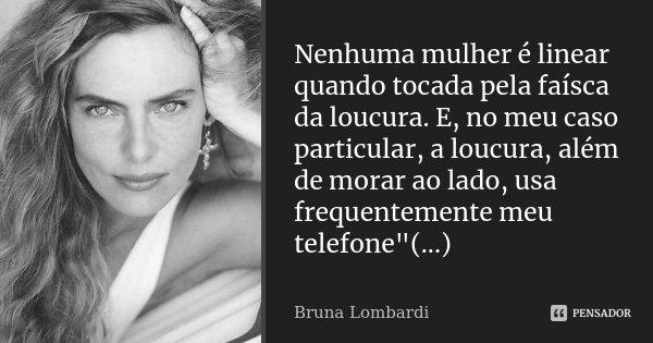 """Nenhuma mulher é linear quando tocada pela faísca da loucura. E, no meu caso particular, a loucura, além de morar ao lado, usa frequentemente meu telefone""""... Frase de Bruna Lombardi."""