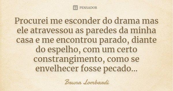 Procurei me esconder do drama mas ele atravessou as paredes da minha casa e me encontrou parado, diante do espelho, com um certo constrangimento, como se envelh... Frase de Bruna Lombardi.