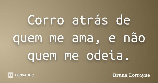 Corro atrás de quem me ama, e não quem me odeia.... Frase de Bruna Lorrayne.